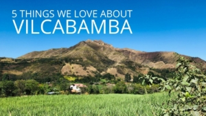 Vilcabamba Ecuador 5 Things We Love